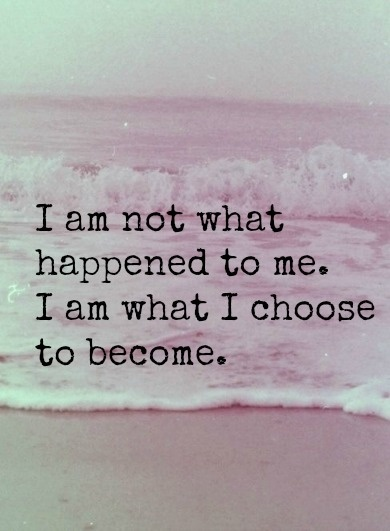 What happened to me and what I choose to become